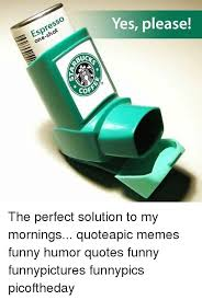 Funny Memes And Quotes Espresso UC COF Yes Please The Perfect