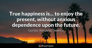 True Happiness Is To Enjoy The Present Without Anxious Dependence Upon