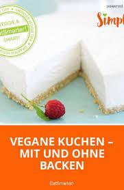 vegane kuchen mit und ohne backen leckere vegane rezepte