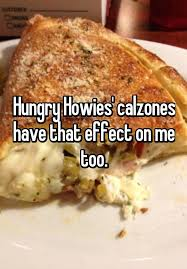Hungry Howies Calzones Have That Effect On Me Too