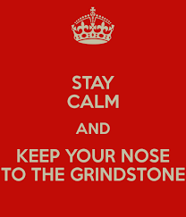 STAY CALM AND KEEP YOUR NOSE TO THE GRINDSTONE