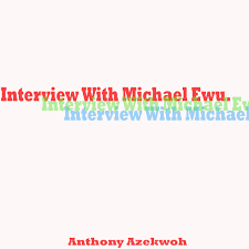 My Interview With Michael Ewu Anthony Azekwoh Medium