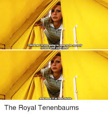 Love Think And The Royal Tenenbaums We Re Just Going To Have
