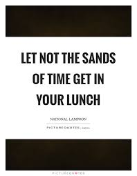 Let Not The Sands Of Time Get In Your Lunch Picture Quote 1