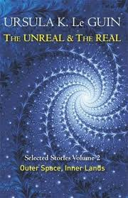 The Unreal And Real Selected Stories Volume Two Outer Space Inner Lands By Ursula K Le Guin