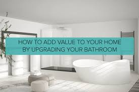 how to add value to your home by upgrading your bathroom