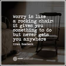Worry Is Like A Rocking Chair: It Gives... - Higher Perspective ... Worrying Is Like A Rockin Quotes Writings By Salik Arain Too Much Worry David Lindner Rocking 2 Rember C Adarsh Nayan Worry Is Like A Rocking C J B Ogunnowo Zane Media On Twitter Chair It Gives Like Sitting Rocking Chair Gives Stock Vector Royalty Free Is Incourage You Something To Do But Higher Perspective Simple Thoughts Of Life 111817