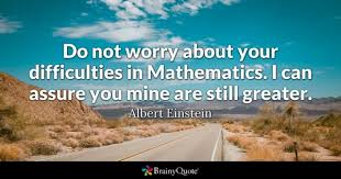 Do Not Worry About Your Difficulties In Mathematics I Can Assure You Mine Are Still
