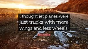 "Terry Pratchett Quote: ""I Thought Jet Planes Were Just Trucks With ..."
