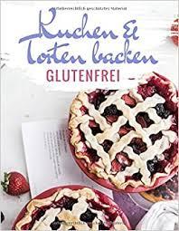 glutenfreie kuchen und torten backen das kuchenbackbuch und