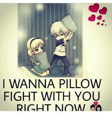I WANNA PILLOW FIGHT WITH YOU RIGHT NOW