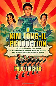 A Kim Jong Il Production The Extraordinary True Story Of Kidnapped Filmmaker His Star Actress And Young Dictators Rise To Power By Paul Fischer
