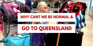 Why Cant We Just Be Like Normal People And Go To Queensland