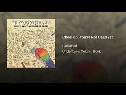 Cheer Up Youre Not Dead Yet