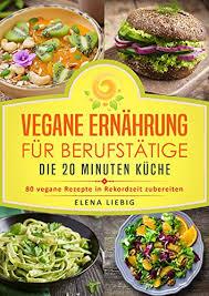 vegane ernährung für berufstätige die 20 minuten küche 80 vegane rezepte in rekordzeit zubereiten veganes kochbuch vegan für faule vegan kochen