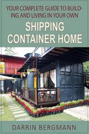 100 Build A Home From Shipping Containers Your Complete Guide To Ing And Living In Your Own Container Ebook By Darrin Bergmann Rakuten Kobo