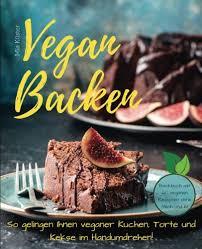 vegan backen so gelingen ihnen veganer kuchen torte und