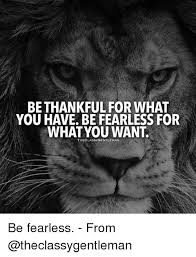Memes And Fearless BE THANKFUL FOR WHAT YOU HAVE FEARLESS