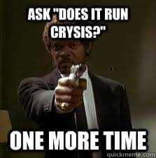 ASK DOES IT RUN CRYSIS ONE MORE TIME Quickmeme