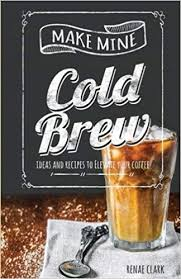 Make Mine Cold Brew Ideas And Recipes To Elevate Your Coffee Renae Clark 9781979658744 Amazon Books