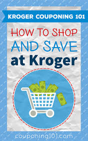 kroger 101 how to shop and save money at kroger stores