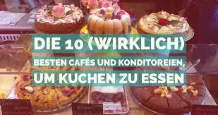die 10 wirklich besten cafés und konditoreien um kuchen zu