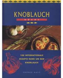 knoblauch küche 100 internationale rezepte um den knoblauch