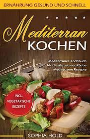 mediterran kochen mediterranes kochbuch für die mittelmeer küche mediterrane rezepte incl vegetarische rezepte ernährung gesund und schnell