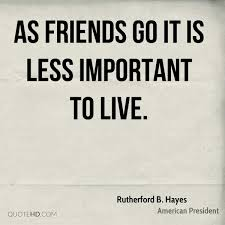 As Friends Go It Is Less Important To Live