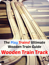 wooden train tracks the play trains ultimate wooden train guide
