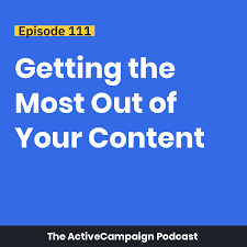 Episode 111 Getting The Most Out Of Your Content ActiveCampaign