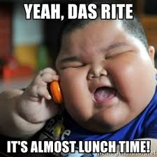 Yeah Das Rite Its Almost Lunch Time