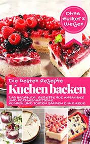 die besten rezepte kuchen backen ohne zucker und weizen das backbuch rezepte für anfänger und fortgeschrittene kuchen und torten backen ohne