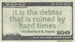 Rutherford B Hayes Said It Is The Debtor That Ruined By Hard Times Quote