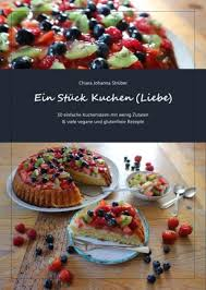 ein stück kuchen liebe 50 einfache kuchenideen mit wenig zutaten viele vegane und glutenfreie rezepte nook book