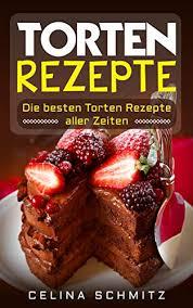 torten rezepte die besten torten rezepte aller zeiten german edition