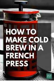 How To Make Cold Brew Coffee With Your French Press Because You Can