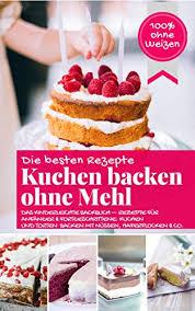 die besten rezepte kuchen backen ohne mehl das kinderleichte backbuch rezepte für anfänger und fortgeschrittene kuchen und torten backen mit