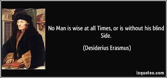No Man is wise at all Times or is without his blind Side