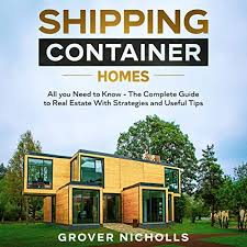 104 Container Homes Amazon Com Shipping All You Need To Know The Complete Guide To Real Estate With Strategies And Useful Tips Audible Audio Edition Grover Nicholls Chris Lynch Mehedi Hasan Shakil Books