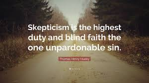 """Thomas Henry Huxley Quote """"Skepticism is the highest duty and"""