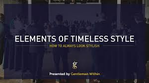 5 Elements Of Timeless Style How To Always Look Stylish