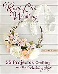 Rustic Chic Wedding 55 Projects For Crafting Your Own Style Morgann Hill 9780762448838 Amazon Books