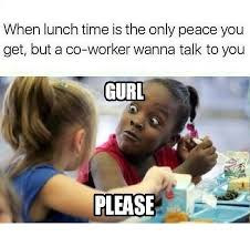 When Lunch Time Is The Only Peace You Get But Co Worker Wanna Talk To