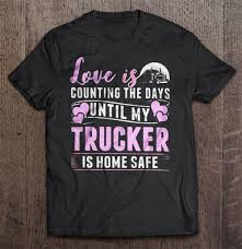 Love Is Counting The Days Until My Trucker Home Safe Shirt