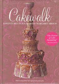 Adventures In Cake Decorating by Cakewalk Adventures In Sugar With Margaret Braun By Margaret Braun