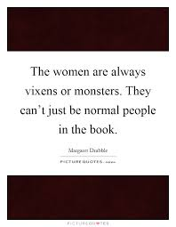 The Women Are Always Vixens Or Monsters They Cant Just Be Normal People In Book