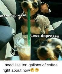 Funny Coffee And Espresso More EspressO Less DepreSSO I Need Like Ten Gallons