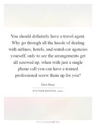 You Should Definitely Have A Travel Agent Why Go Through All The Hassle Of Dealing