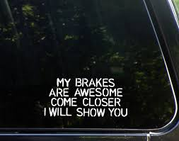 My Brakes Are Awesome Come Closer I Will Show You (6-1/2